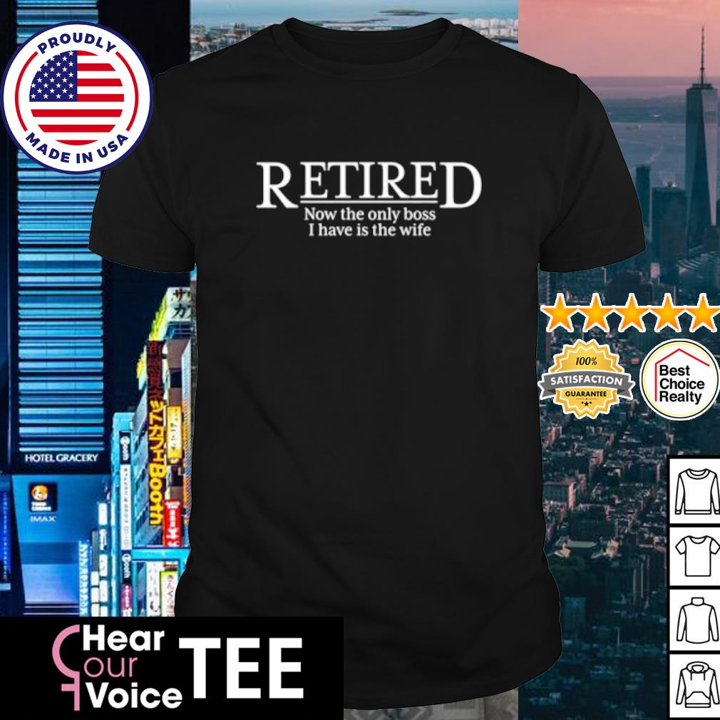 Retired now the only boss I have is the wife shirt