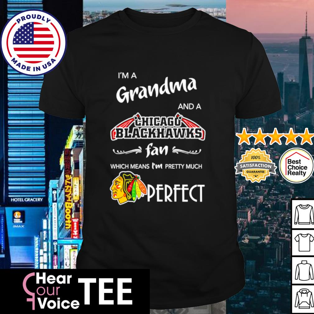 I'm a Grandma and a Chicago Blackhawks fan which means I'm pretty much perfect shirt