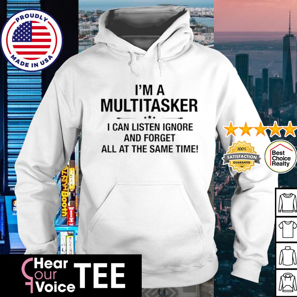I'm A Multitasker I Can Listen Ignore And Forget All At The Same Time s hoodie
