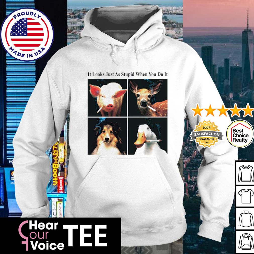 It looks just as stupid when you do it s hoodie