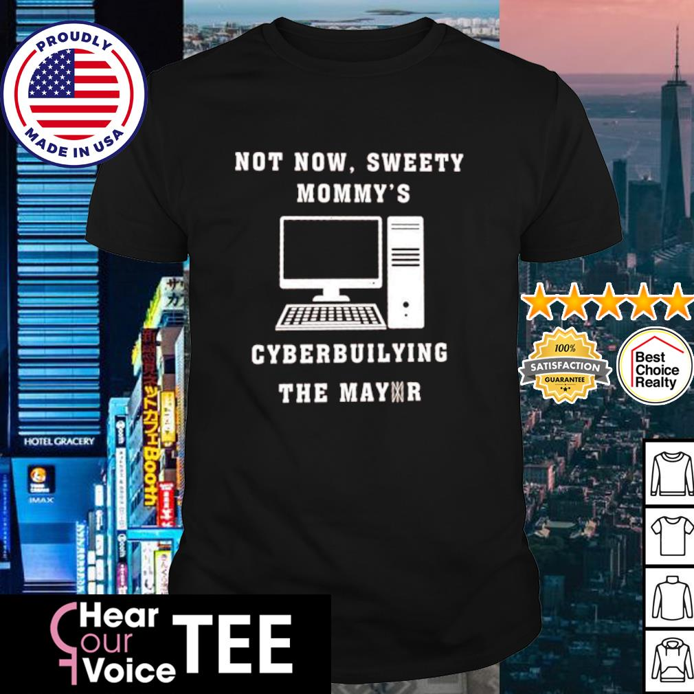 Not now sweetie mommy's cyberbullying the mayor shirt
