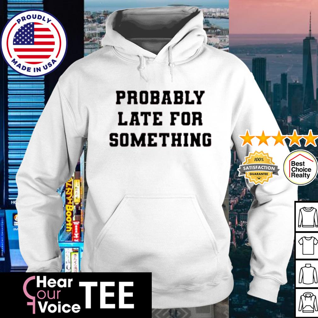 Probably Late For Something s hoodie