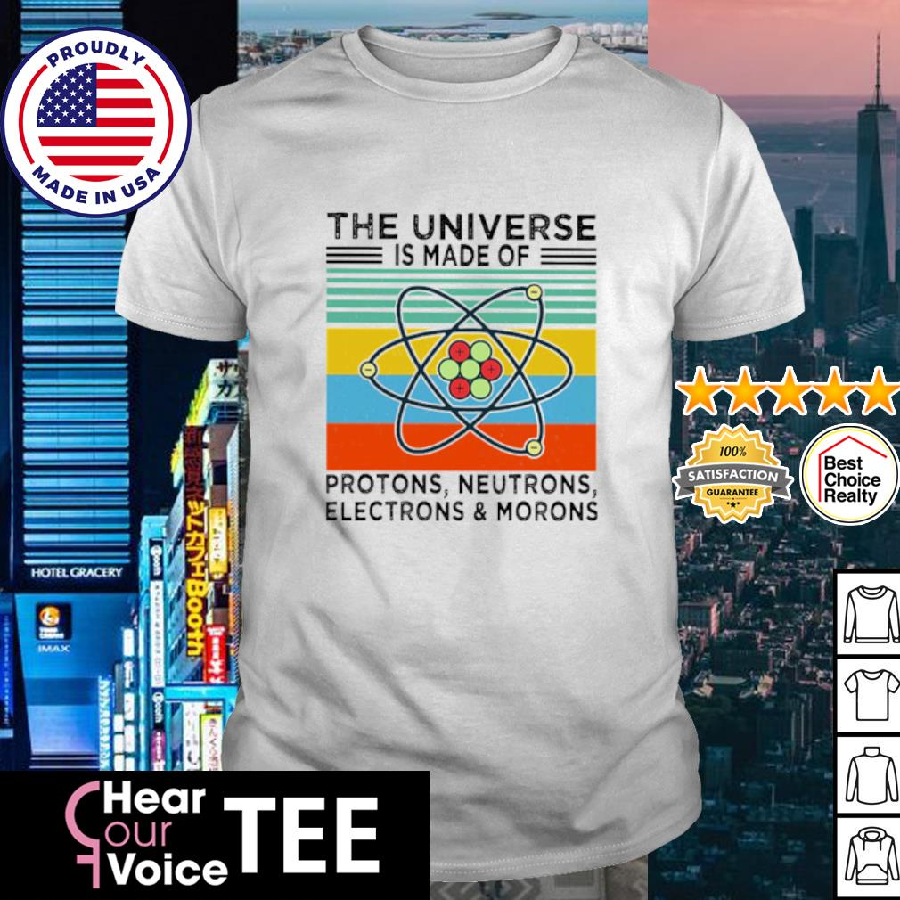 The Universe Is Made Of Protons Neutrons Electrons And Morons Vintage Retro Shirt
