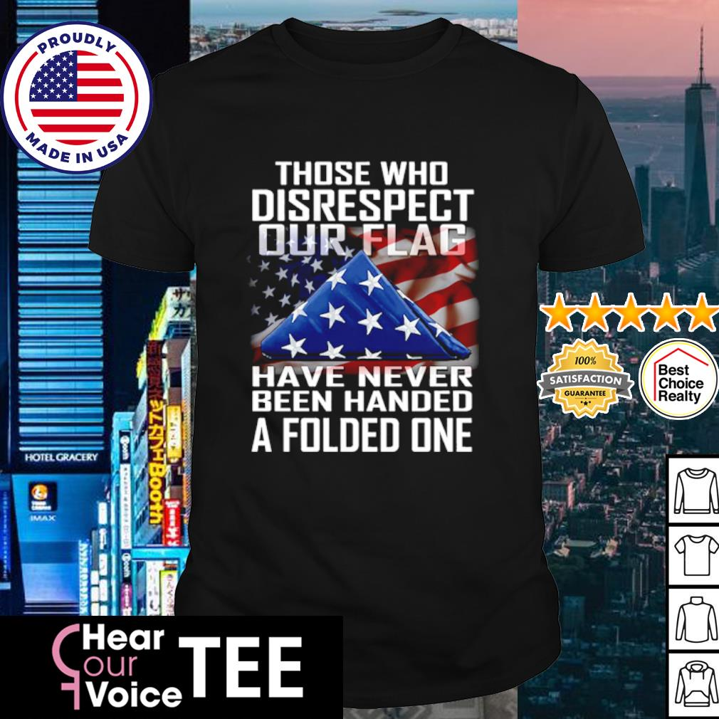 Those who disrespect our flag have never been handed a folded one shirt