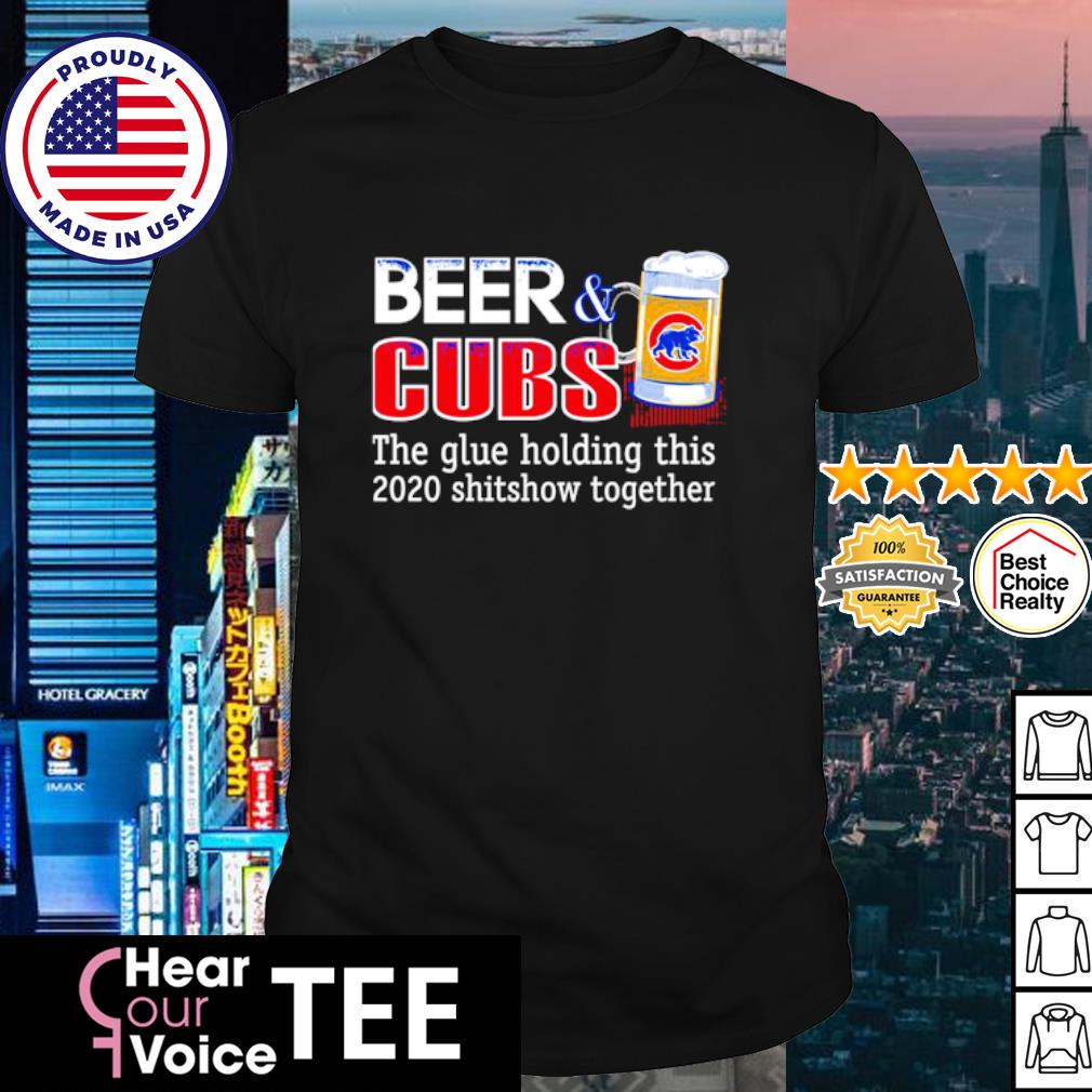 Beer Chicago Cubs the glue holding this 2020 shitshow togerher shirt