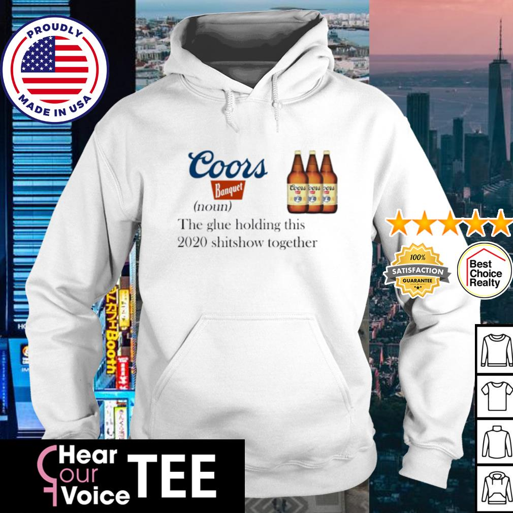 Coors Banquet the glue holding this 2020 shitshow dhirt hoodie