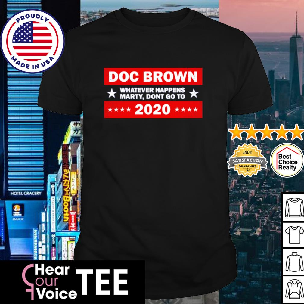 Doc Brown whatever happens marty dont go to 2020 shirt