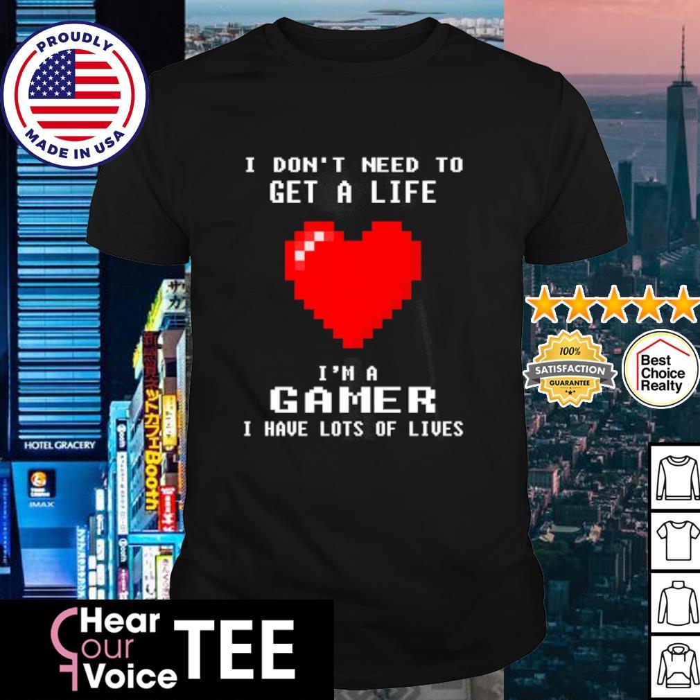 I don't need to get a life I'm a gamer I have lots of lives shirt