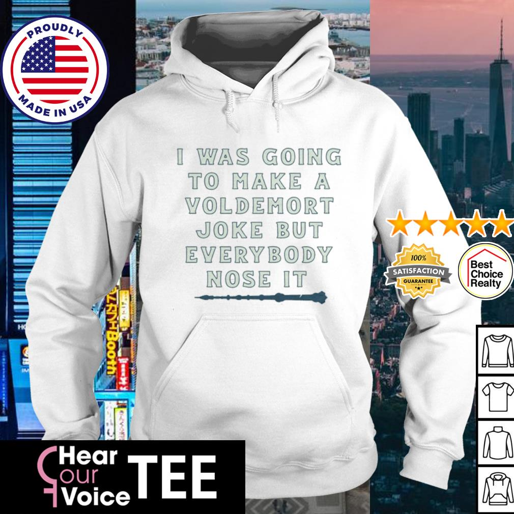 I was going to make a voldemort joke but everybody nose it s hoodie