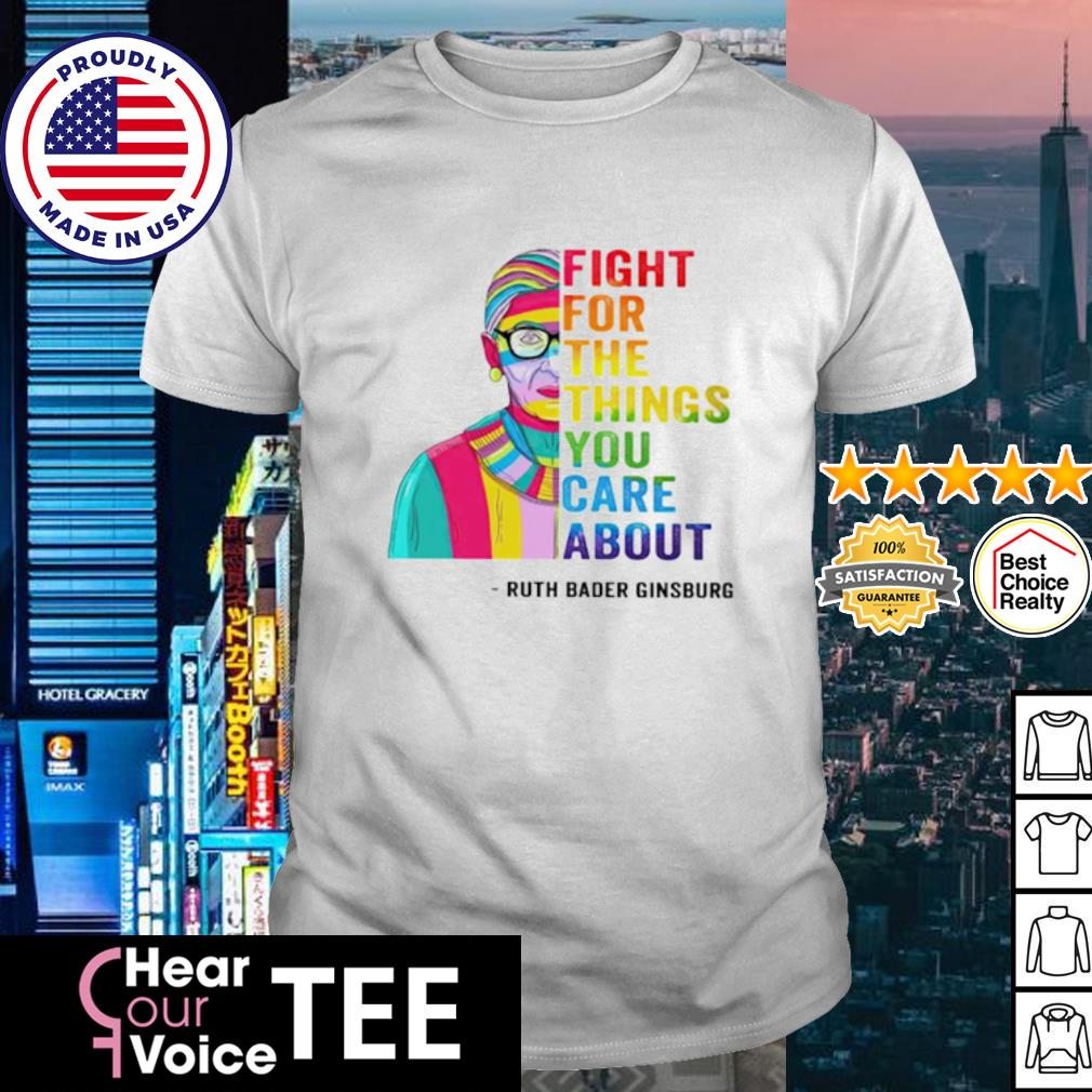 Ruth Bader Ginsburg Fight for the things you care about shirt