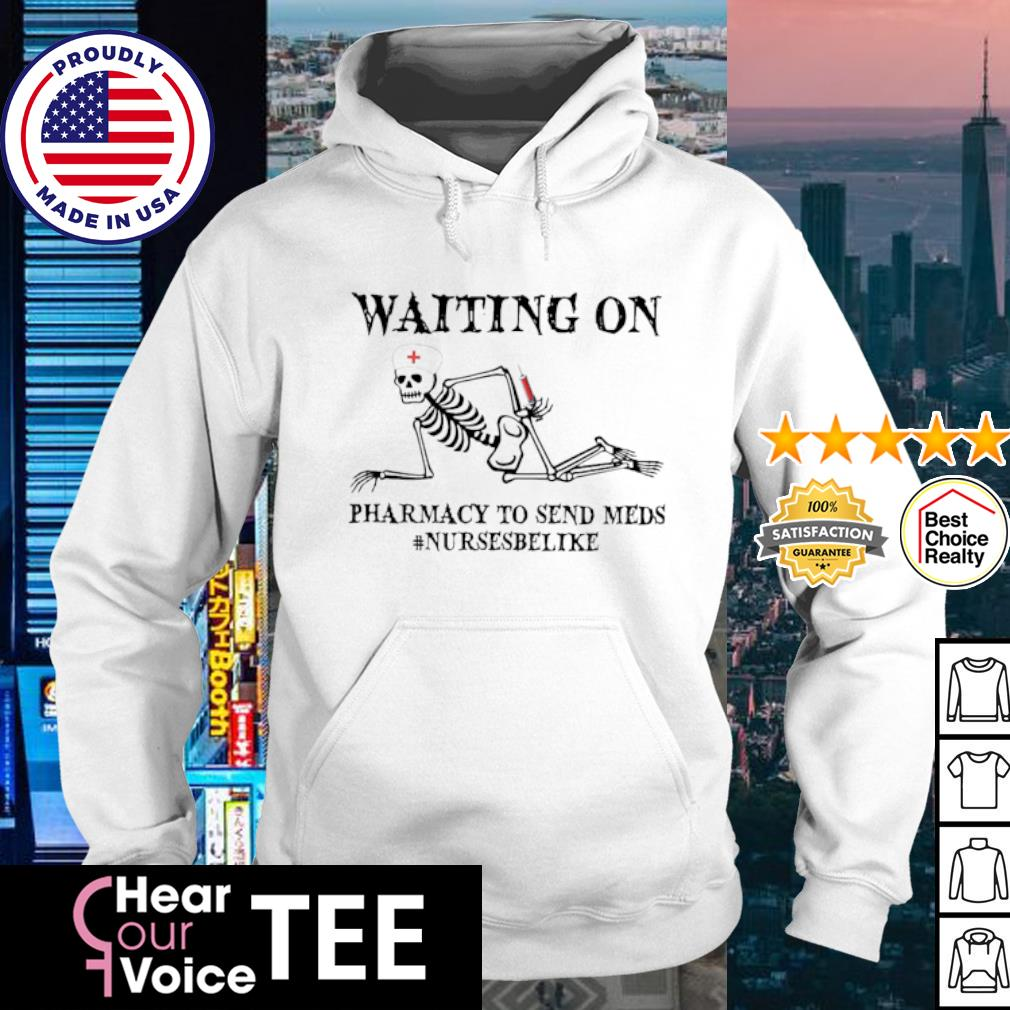 Skeleton Waiting on pharmacy to send meds #nursesbelike s hoodie