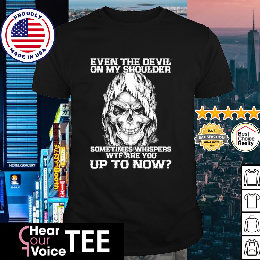 Skull even the devil on my shoulder sometimes whisper WTF are you up to now shirt