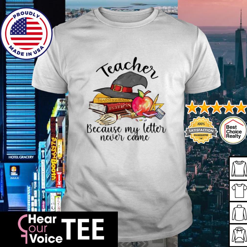 Teacher because my letter never came Halloween shirt