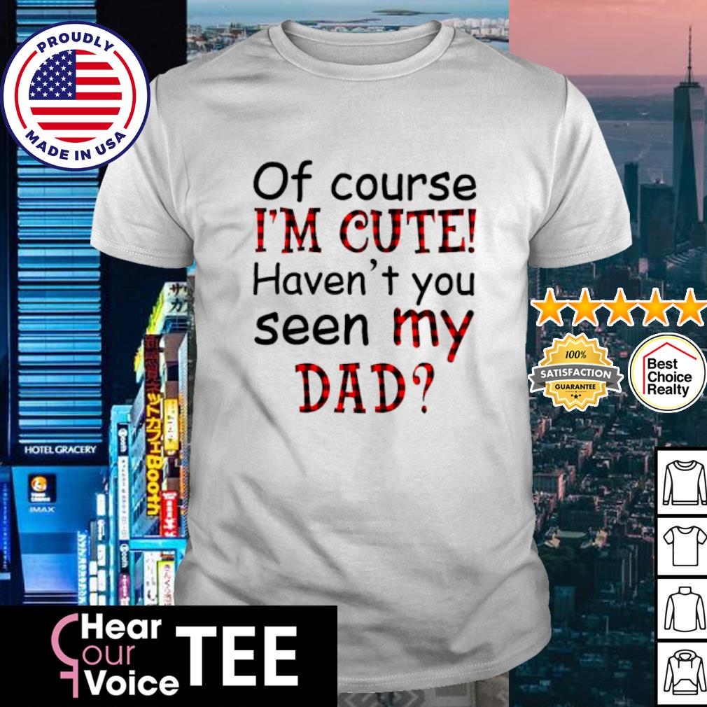Of course I'm cute haven't you seen my dad shirt