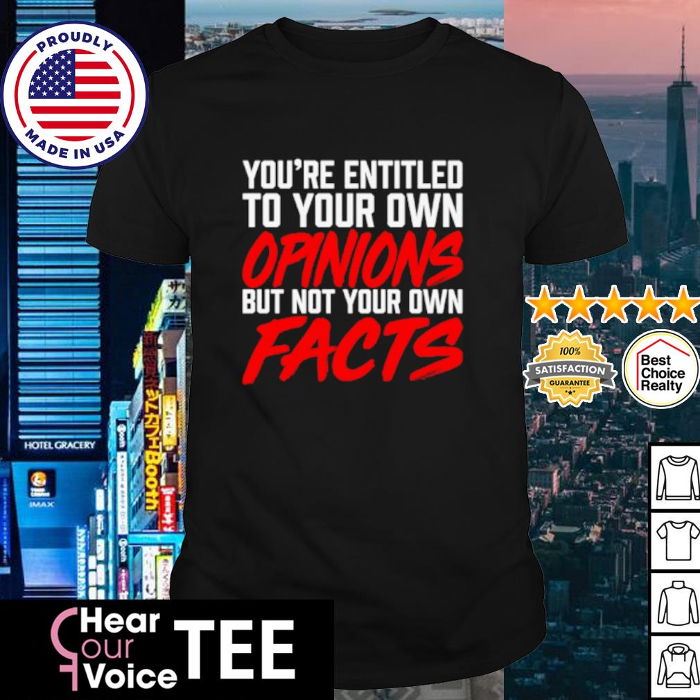 You're entitled to your own opinions but not your own facts shirt