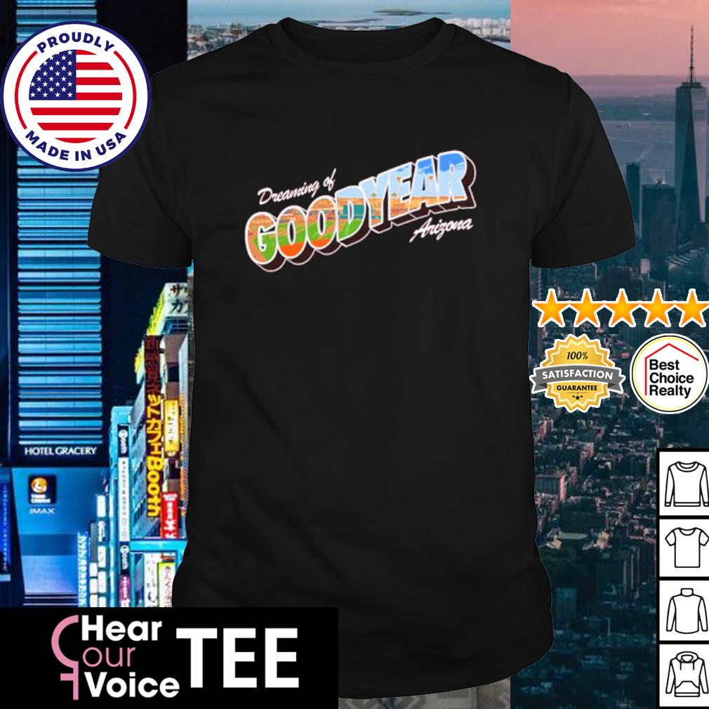 Dreaming of goodyear Arizona shirt