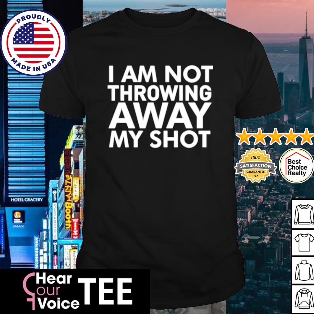 I am Not Throwing Away My Shot shirt