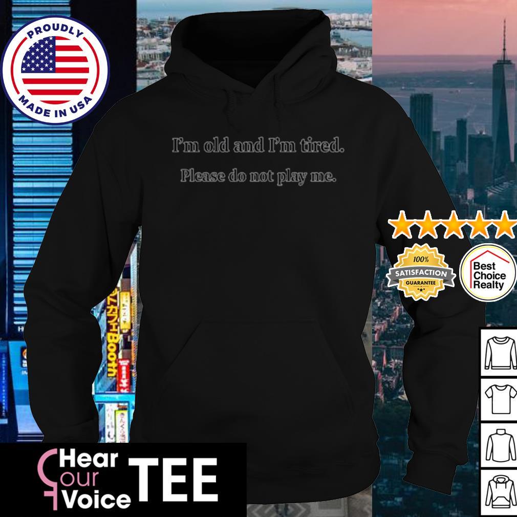 I'm Old and I'm Tired Please Do Not Play Me s hoodie