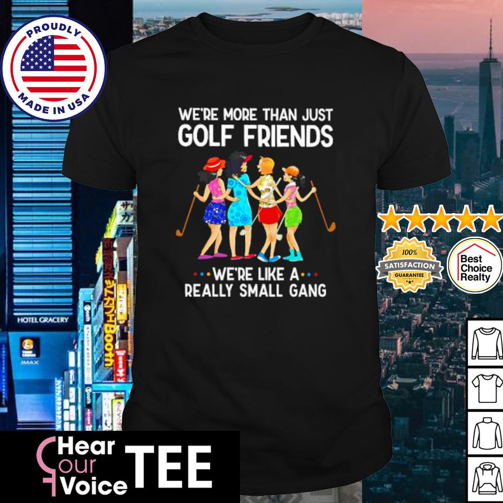 Woman We're more than just golf friends we're like a really small gang shirt